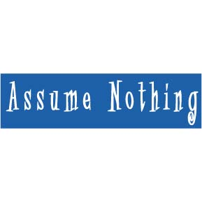 Assume NOTHING!